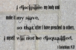 I discipline my body and make it my slave so that after preaching to others I myself will not be disqualified 1 Corinthians 9 27