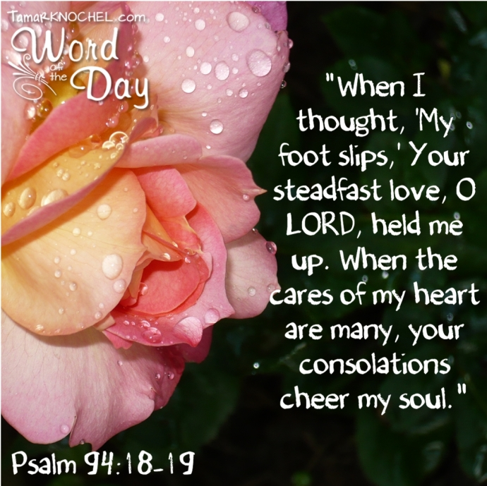 when I thought my foot slips your steadfast love o LORD held me up when the cares of my heart are many your consolations cheer my soul Psalm 94 18